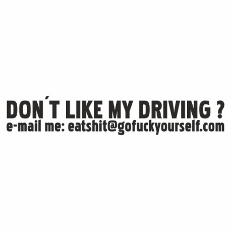 Don`t like my Driving eat shit fuck yourself